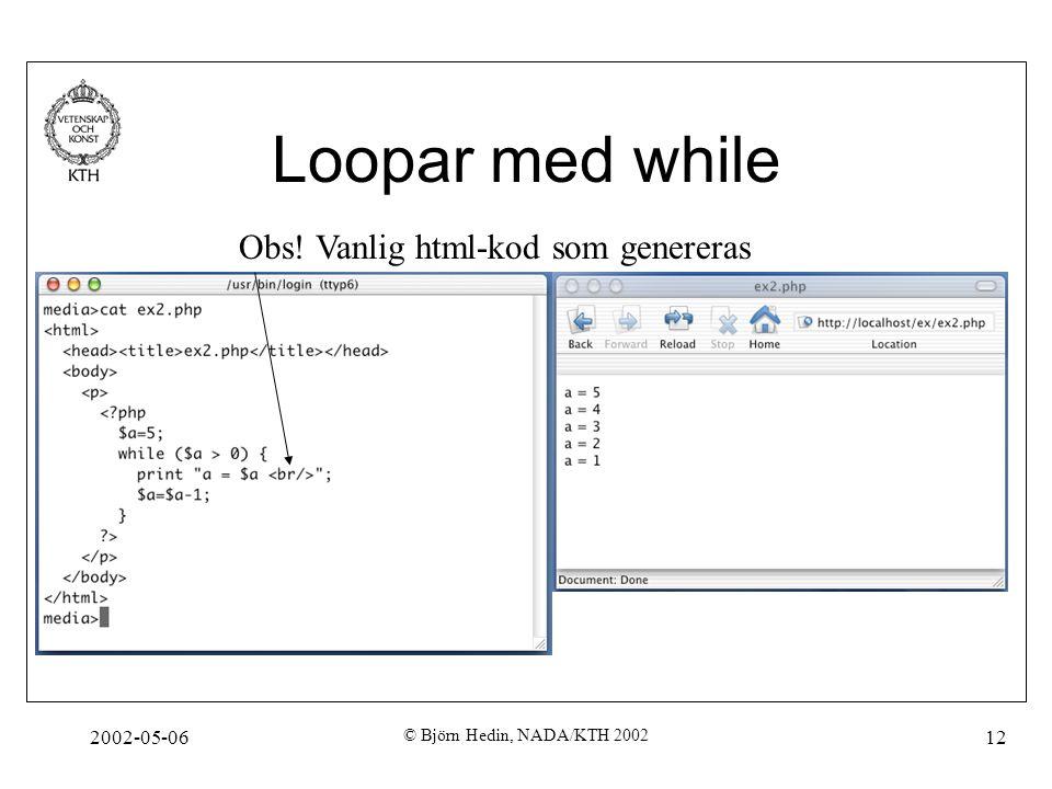 2002-05-06 © Björn Hedin, NADA/KTH 2002 12 Loopar med while Obs! Vanlig html-kod som genereras