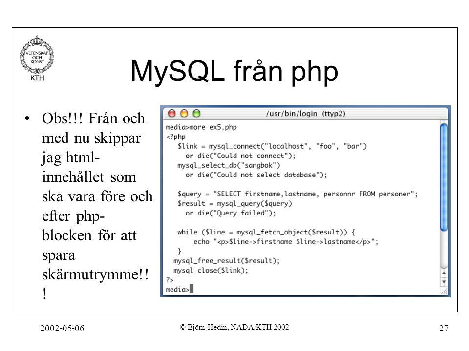 2002-05-06 © Björn Hedin, NADA/KTH 2002 27 MySQL från php Obs!!! Från och med nu skippar jag html- innehållet som ska vara före och efter php- blocken