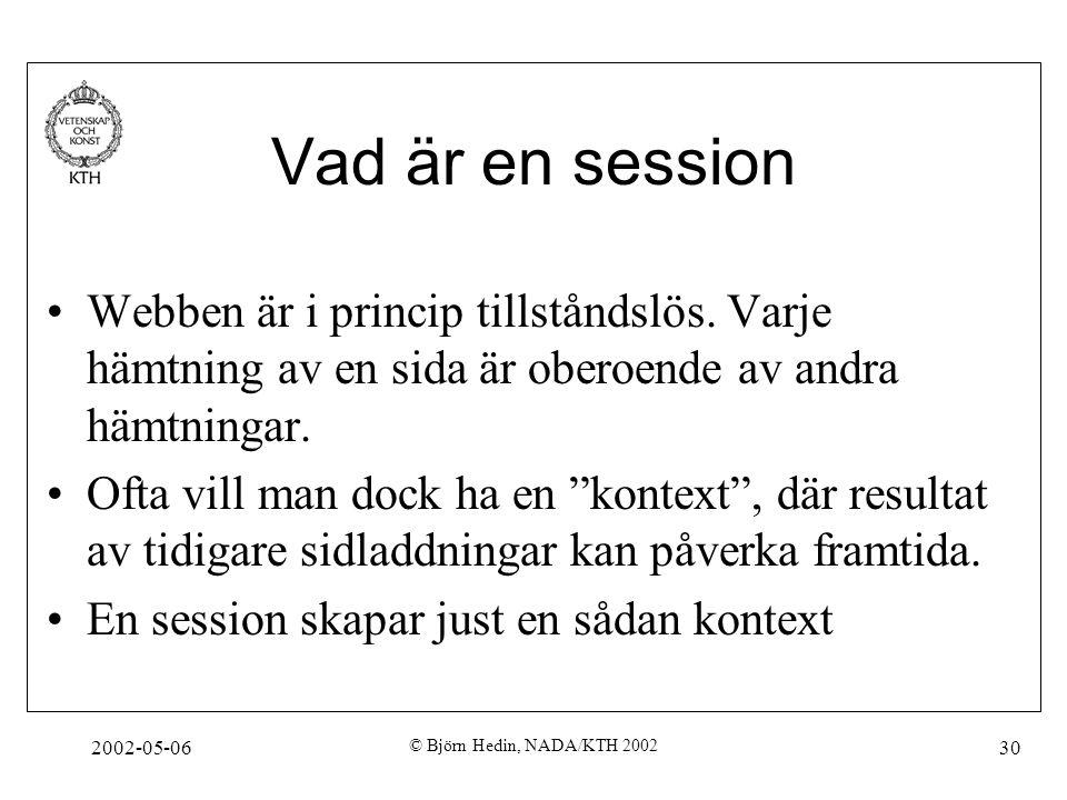 2002-05-06 © Björn Hedin, NADA/KTH 2002 30 Vad är en session Webben är i princip tillståndslös. Varje hämtning av en sida är oberoende av andra hämtni