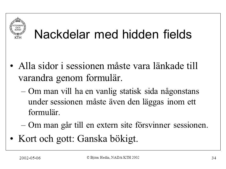 2002-05-06 © Björn Hedin, NADA/KTH 2002 34 Nackdelar med hidden fields Alla sidor i sessionen måste vara länkade till varandra genom formulär. –Om man