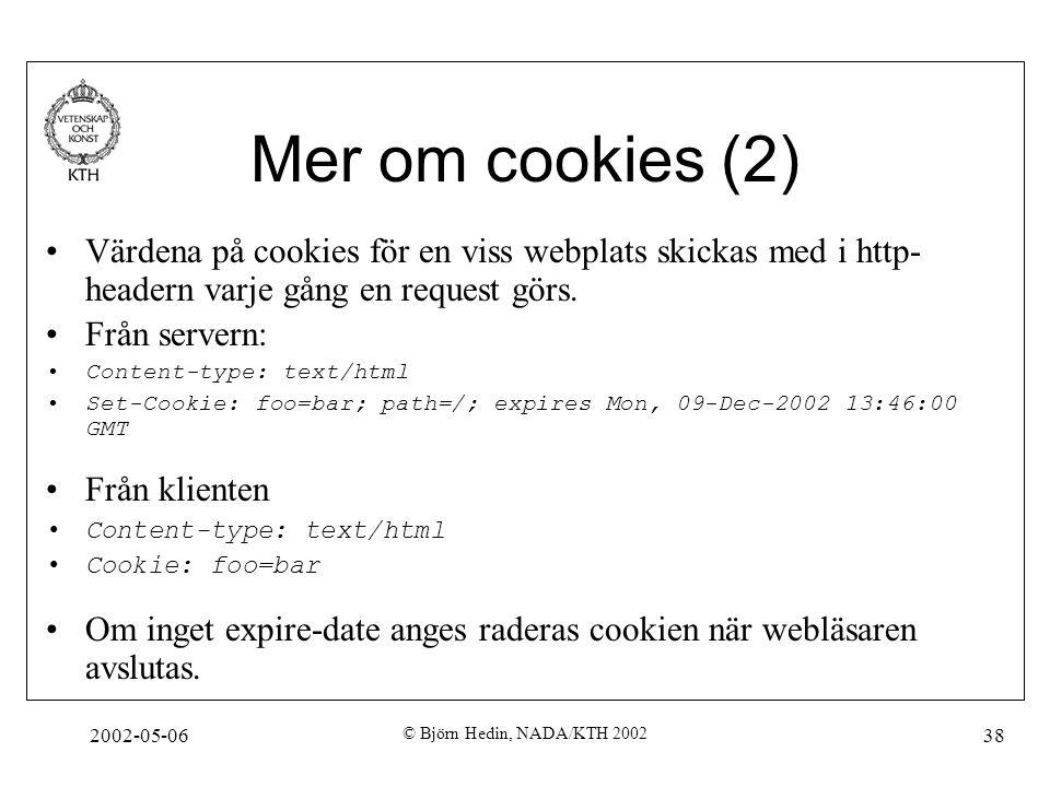 2002-05-06 © Björn Hedin, NADA/KTH 2002 38 Mer om cookies (2) Värdena på cookies för en viss webplats skickas med i http- headern varje gång en reques