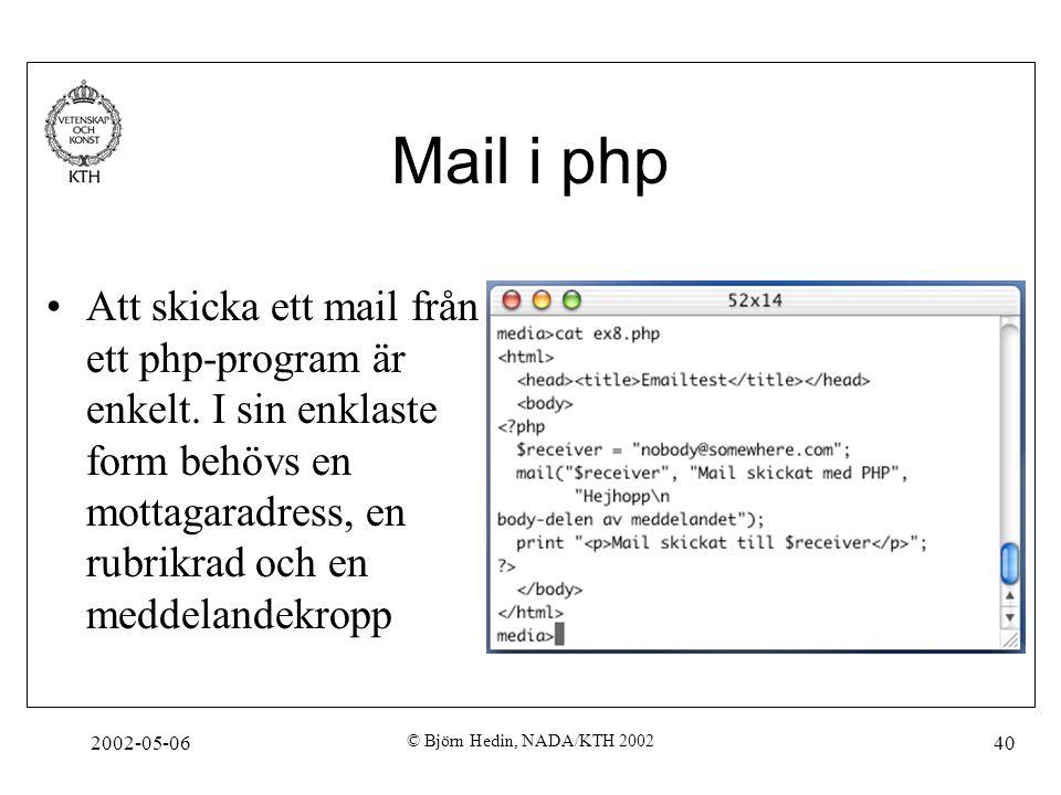 2002-05-06 © Björn Hedin, NADA/KTH 2002 40 Mail i php Att skicka ett mail från ett php-program är enkelt. I sin enklaste form behövs en mottagaradress