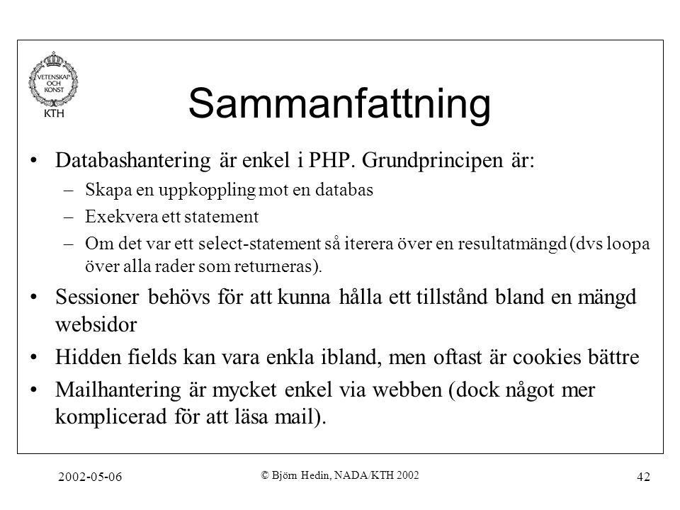 2002-05-06 © Björn Hedin, NADA/KTH 2002 42 Sammanfattning Databashantering är enkel i PHP. Grundprincipen är: –Skapa en uppkoppling mot en databas –Ex