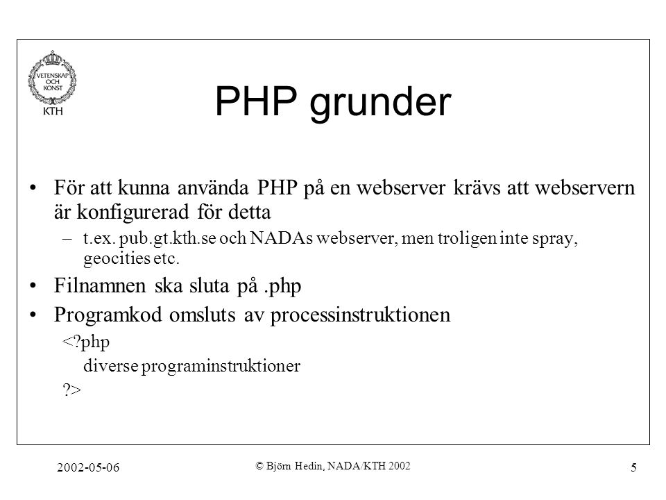 2002-05-06 © Björn Hedin, NADA/KTH 2002 5 PHP grunder För att kunna använda PHP på en webserver krävs att webservern är konfigurerad för detta –t.ex.