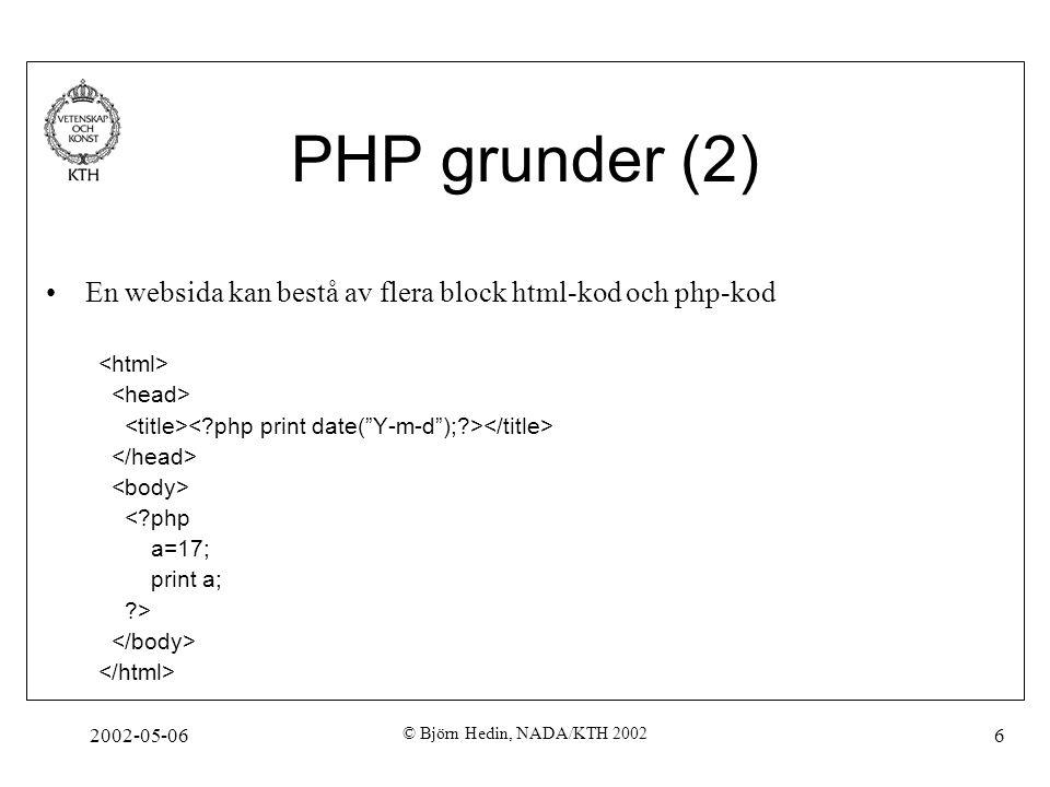 2002-05-06 © Björn Hedin, NADA/KTH 2002 6 PHP grunder (2) En websida kan bestå av flera block html-kod och php-kod <?php a=17; print a; ?>