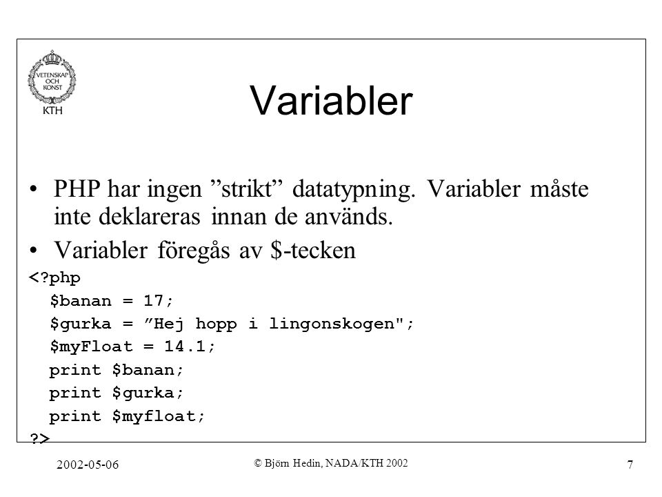 """2002-05-06 © Björn Hedin, NADA/KTH 2002 7 Variabler PHP har ingen """"strikt"""" datatypning. Variabler måste inte deklareras innan de används. Variabler fö"""