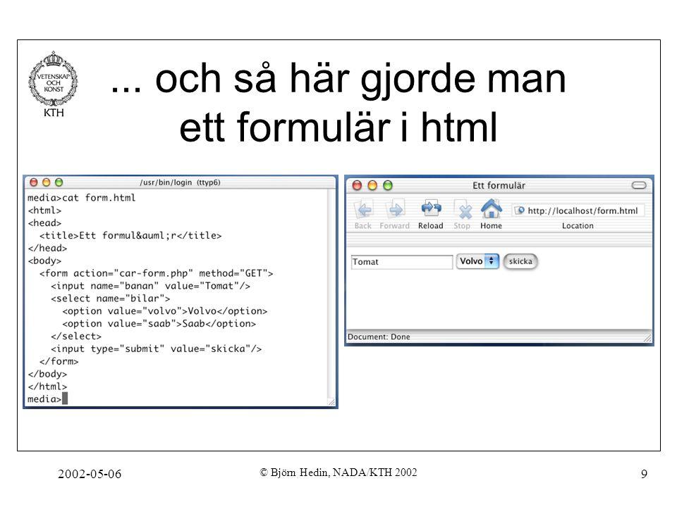 2002-05-06 © Björn Hedin, NADA/KTH 2002 9... och så här gjorde man ett formulär i html