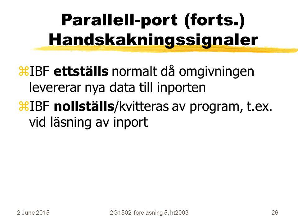 2 June 20152G1502, föreläsning 5, ht200326 Parallell-port (forts.) Handskakningssignaler zIBF ettställs normalt då omgivningen levererar nya data till inporten zIBF nollställs/kvitteras av program, t.ex.