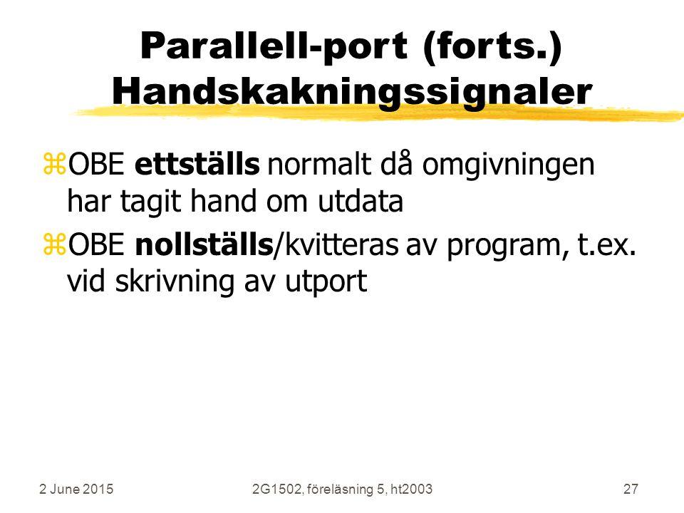 2 June 20152G1502, föreläsning 5, ht200327 Parallell-port (forts.) Handskakningssignaler zOBE ettställs normalt då omgivningen har tagit hand om utdata zOBE nollställs/kvitteras av program, t.ex.