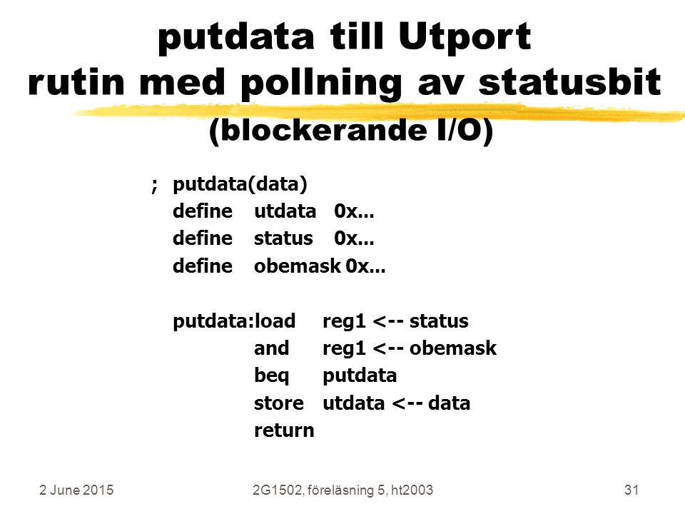 2 June 20152G1502, föreläsning 5, ht200331 ;putdata(data) defineutdata 0x... definestatus 0x... defineobemask 0x... putdata:loadreg1 <-- status andreg