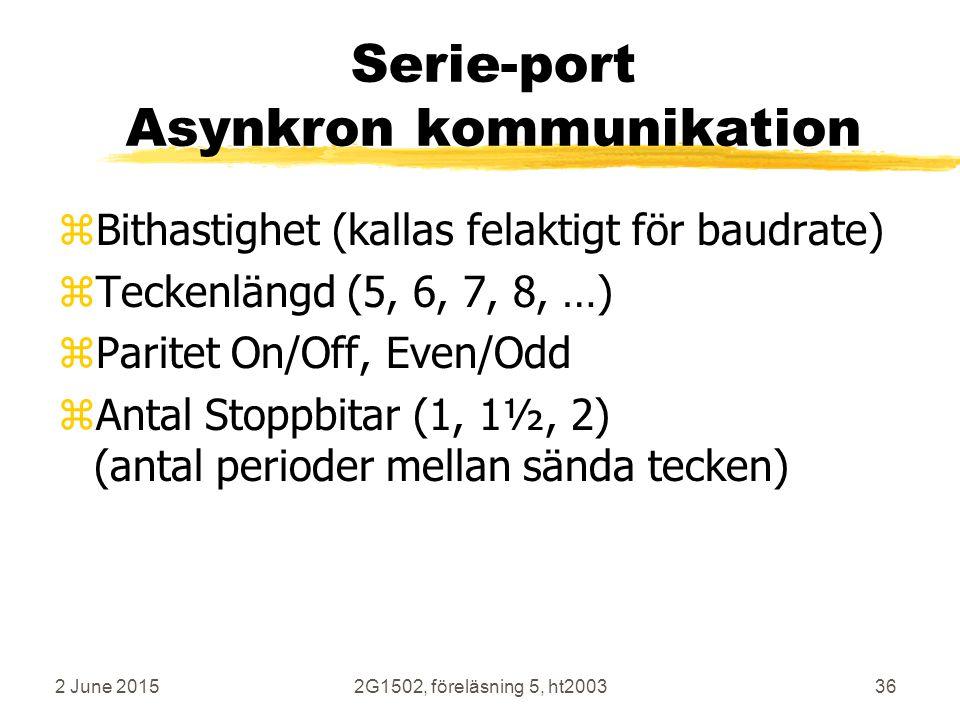 2 June 20152G1502, föreläsning 5, ht200336 Serie-port Asynkron kommunikation zBithastighet (kallas felaktigt för baudrate) zTeckenlängd (5, 6, 7, 8, …) zParitet On/Off, Even/Odd zAntal Stoppbitar (1, 1½, 2) (antal perioder mellan sända tecken)