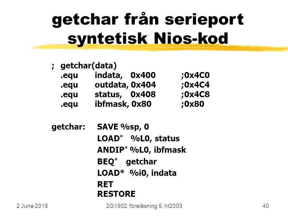 2 June 20152G1502, föreläsning 5, ht200340 getchar från serieport syntetisk Nios-kod ;getchar(data).equindata, 0x400;0x4C0.equoutdata, 0x404;0x4C4.equstatus, 0x408;0x4C8.equibfmask, 0x80;0x80 getchar: SAVE %sp, 0 LOAD * %L0, status ANDIP * %L0, ibfmask BEQ * getchar LOAD* %i0, indata RET RESTORE