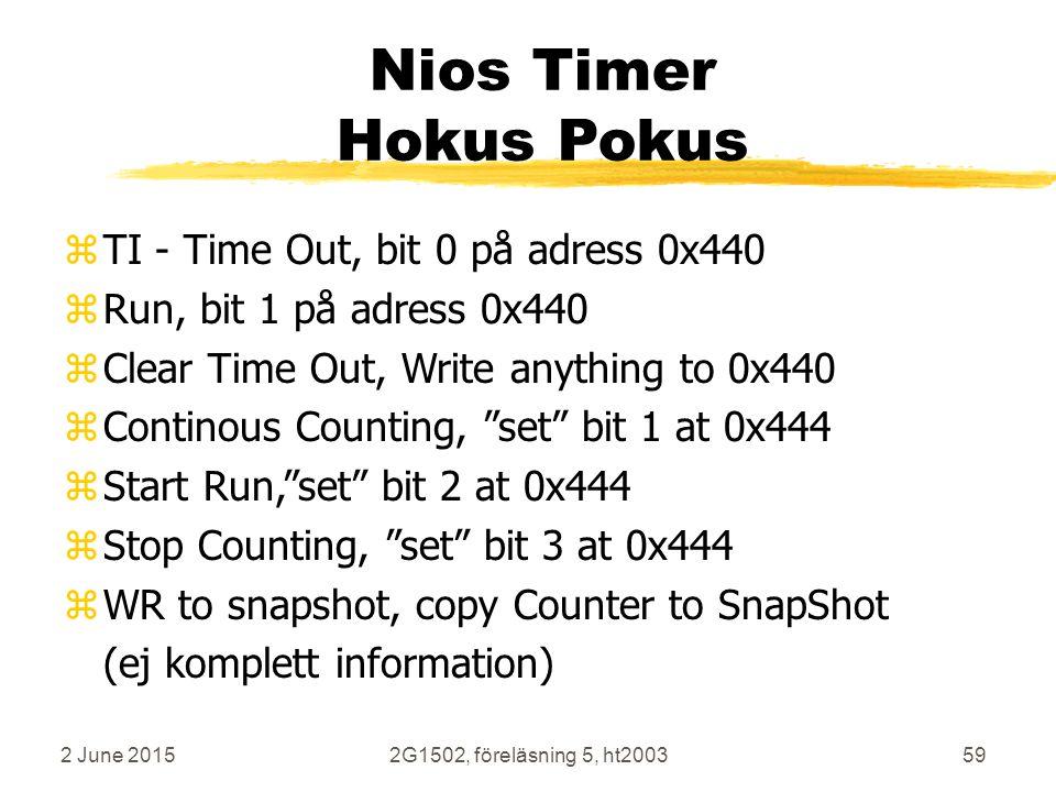 2 June 20152G1502, föreläsning 5, ht200359 Nios Timer Hokus Pokus zTI - Time Out, bit 0 på adress 0x440 zRun, bit 1 på adress 0x440 zClear Time Out, Write anything to 0x440 zContinous Counting, set bit 1 at 0x444 zStart Run, set bit 2 at 0x444 zStop Counting, set bit 3 at 0x444 zWR to snapshot, copy Counter to SnapShot (ej komplett information)