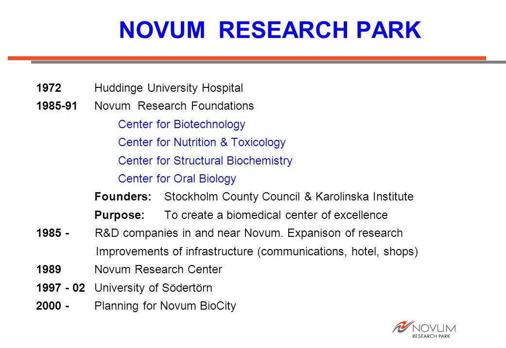 NOVUM RESEARCH PARK 1972Huddinge University Hospital 1985-91Novum Research Foundations Center for Biotechnology Center for Nutrition & Toxicology Center for Structural Biochemistry Center for Oral Biology Founders: Stockholm County Council & Karolinska Institute Purpose: To create a biomedical center of excellence 1985 - R&D companies in and near Novum.