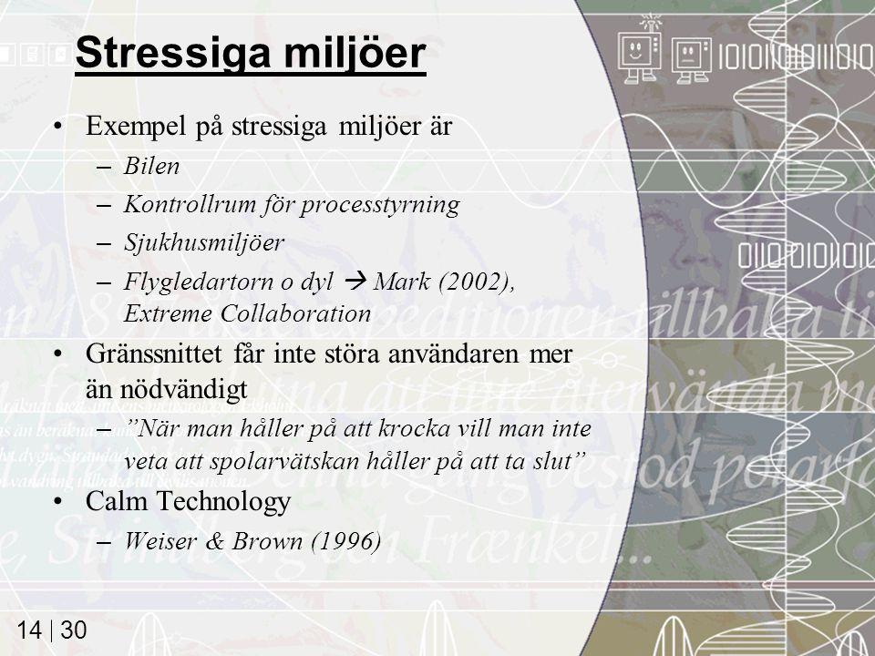 30 14 Stressiga miljöer Exempel på stressiga miljöer är –Bilen –Kontrollrum för processtyrning –Sjukhusmiljöer –Flygledartorn o dyl  Mark (2002), Extreme Collaboration Gränssnittet får inte störa användaren mer än nödvändigt – När man håller på att krocka vill man inte veta att spolarvätskan håller på att ta slut Calm Technology –Weiser & Brown (1996)