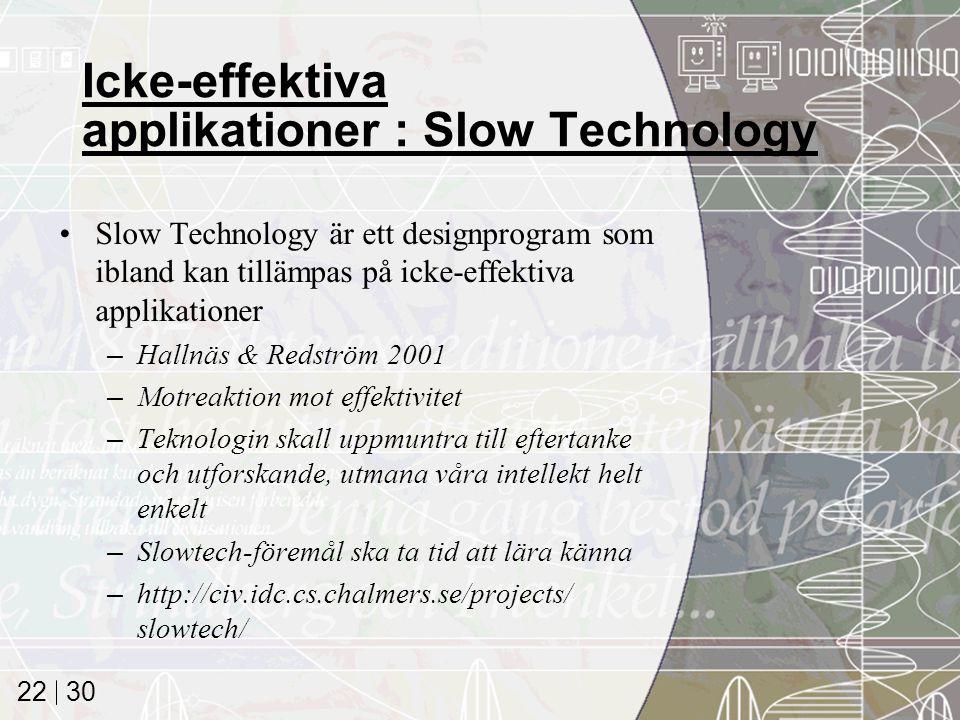 30 22 Icke-effektiva applikationer : Slow Technology Slow Technology är ett designprogram som ibland kan tillämpas på icke-effektiva applikationer –Hallnäs & Redström 2001 –Motreaktion mot effektivitet –Teknologin skall uppmuntra till eftertanke och utforskande, utmana våra intellekt helt enkelt –Slowtech-föremål ska ta tid att lära känna –http://civ.idc.cs.chalmers.se/projects/ slowtech/