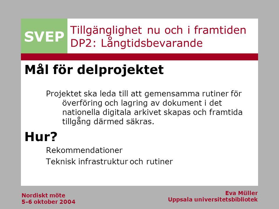 SVEP Nordiskt möte 5-6 oktober 2004 Eva Müller Uppsala universitetsbibliotek Tillgänglighet nu och i framtiden DP2: Långtidsbevarande Mål för delprojektet Projektet ska leda till att gemensamma rutiner för överföring och lagring av dokument i det nationella digitala arkivet skapas och framtida tillgång därmed säkras.