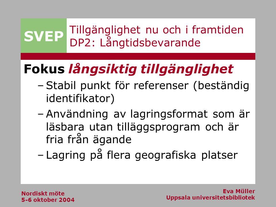 SVEP Nordiskt möte 5-6 oktober 2004 Eva Müller Uppsala universitetsbibliotek Tillgänglighet nu och i framtiden DP2: Långtidsbevarande Fokus långsiktig tillgänglighet –Stabil punkt för referenser (beständig identifikator) –Användning av lagringsformat som är läsbara utan tilläggsprogram och är fria från ägande –Lagring på flera geografiska platser