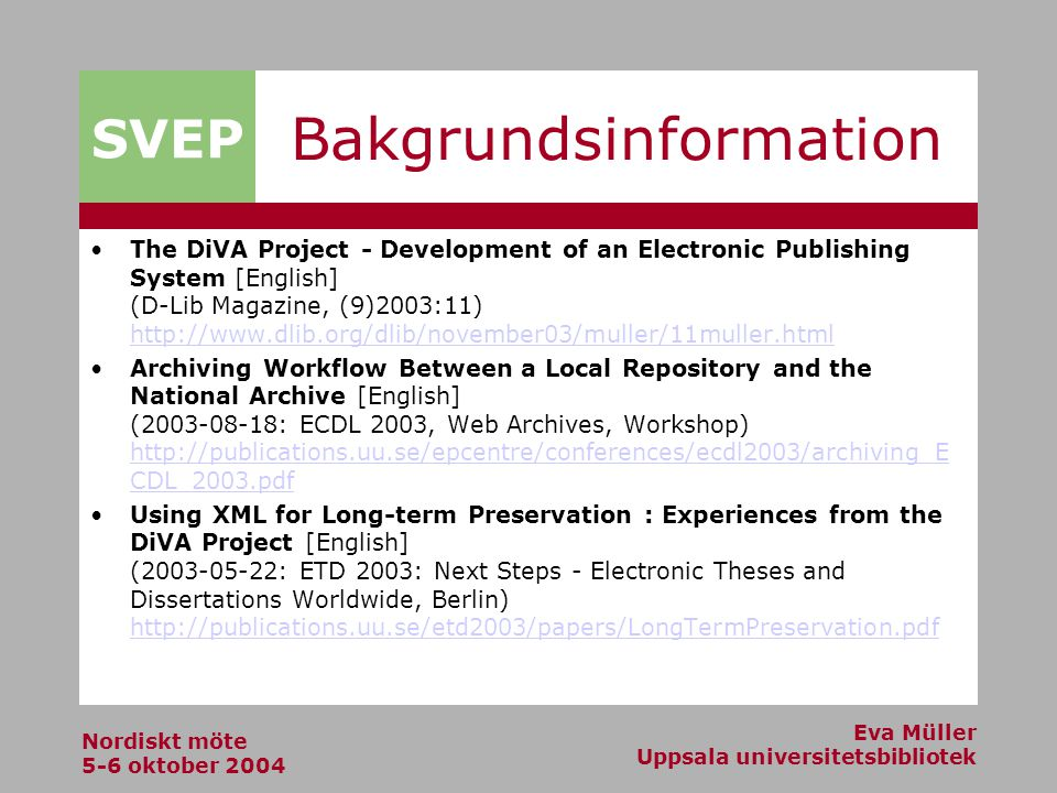 SVEP Nordiskt möte 5-6 oktober 2004 Eva Müller Uppsala universitetsbibliotek Bakgrundsinformation The DiVA Project - Development of an Electronic Publishing System [English] (D-Lib Magazine, (9)2003:11) http://www.dlib.org/dlib/november03/muller/11muller.html http://www.dlib.org/dlib/november03/muller/11muller.html Archiving Workflow Between a Local Repository and the National Archive [English] (2003-08-18: ECDL 2003, Web Archives, Workshop) http://publications.uu.se/epcentre/conferences/ecdl2003/archiving_E CDL_2003.pdf http://publications.uu.se/epcentre/conferences/ecdl2003/archiving_E CDL_2003.pdf Using XML for Long-term Preservation : Experiences from the DiVA Project [English] (2003-05-22: ETD 2003: Next Steps - Electronic Theses and Dissertations Worldwide, Berlin) http://publications.uu.se/etd2003/papers/LongTermPreservation.pdf http://publications.uu.se/etd2003/papers/LongTermPreservation.pdf