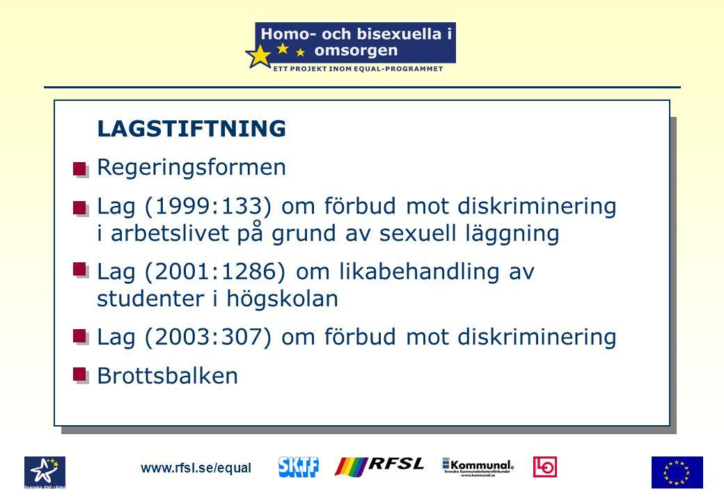 LAGSTIFTNING Regeringsformen Lag (1999:133) om förbud mot diskriminering i arbetslivet på grund av sexuell läggning Lag (2001:1286) om likabehandling av studenter i högskolan Lag (2003:307) om förbud mot diskriminering Brottsbalken www.rfsl.se/equal