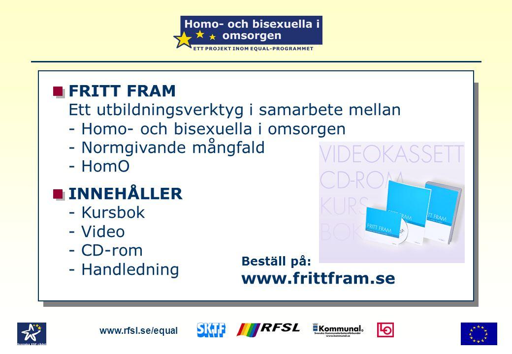 FRITT FRAM Ett utbildningsverktyg i samarbete mellan - Homo- och bisexuella i omsorgen - Normgivande mångfald - HomO INNEHÅLLER - Kursbok - Video - CD-rom - Handledning www.rfsl.se/equal Beställ på: www.frittfram.se