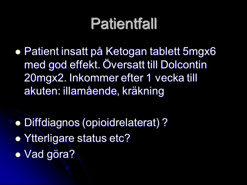 Patientfall Patient insatt på Ketogan tablett 5mgx6 med god effekt. Översatt till Dolcontin 20mgx2. Inkommer efter 1 vecka till akuten: illamående, kr