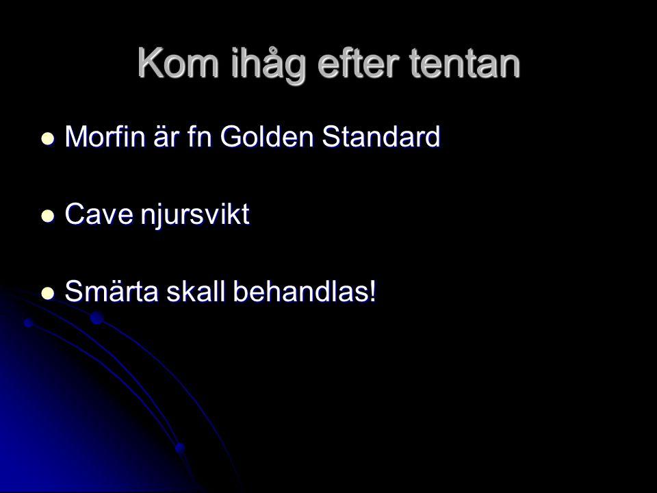 Kom ihåg efter tentan Morfin är fn Golden Standard Morfin är fn Golden Standard Cave njursvikt Cave njursvikt Smärta skall behandlas.