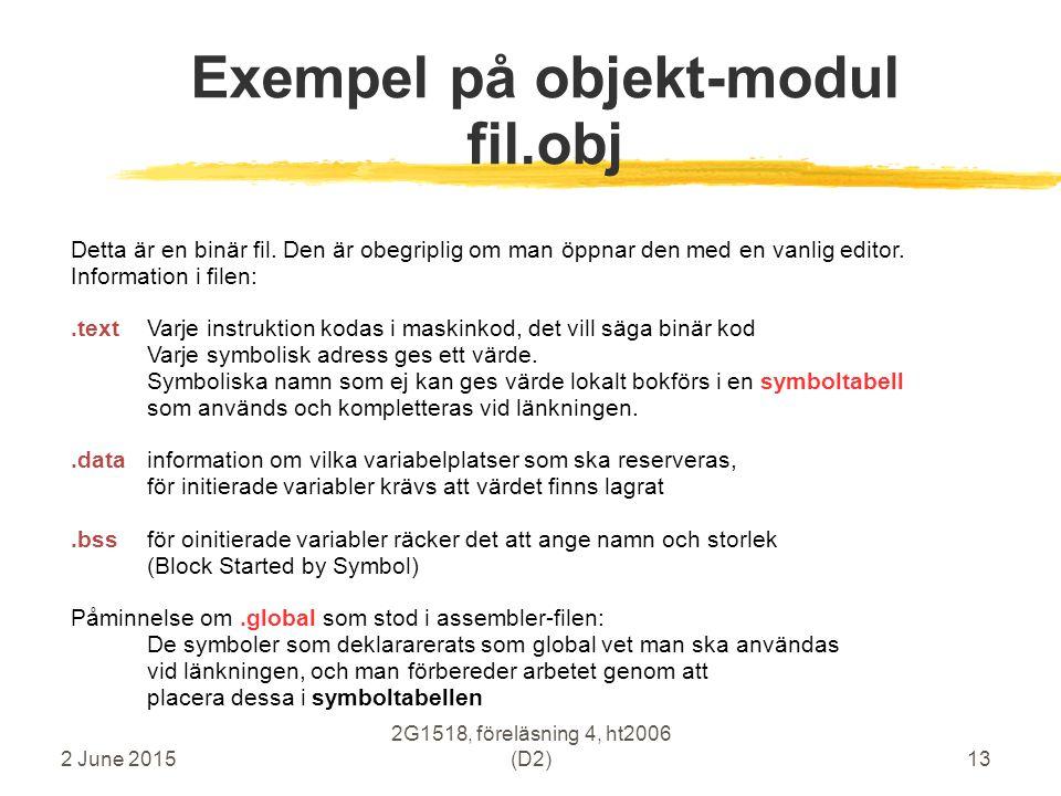 2 June 2015 2G1518, föreläsning 4, ht2006 (D2)13 Exempel på objekt-modul fil.obj Detta är en binär fil. Den är obegriplig om man öppnar den med en van
