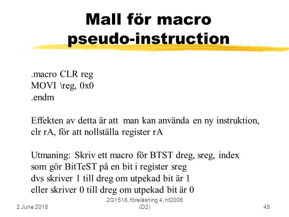 2 June 2015 2G1518, föreläsning 4, ht2006 (D2)45 Mall för macro pseudo-instruction.macroCLR reg MOVI\reg, 0x0.endm Effekten av detta är att man kan an