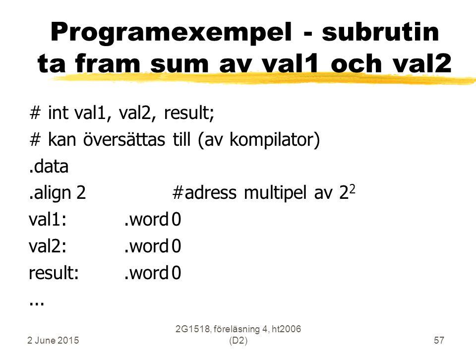 2 June 2015 2G1518, föreläsning 4, ht2006 (D2)57 Programexempel - subrutin ta fram sum av val1 och val2 # int val1, val2, result; # kan översättas til