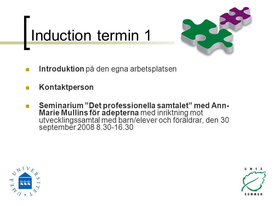 Induction termin 1 Introduktion på den egna arbetsplatsen Kontaktperson Seminarium Det professionella samtalet med Ann- Marie Mullins för adepterna med inriktning mot utvecklingssamtal med barn/elever och föräldrar, den 30 september 2008 8.30-16.30
