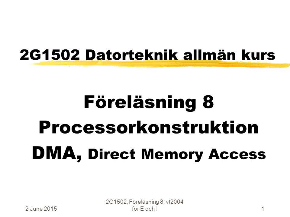 2 June 2015 2G1502, Föreläsning 8, vt2004 för E och I1 2G1502 Datorteknik allmän kurs Föreläsning 8 Processorkonstruktion DMA, Direct Memory Access