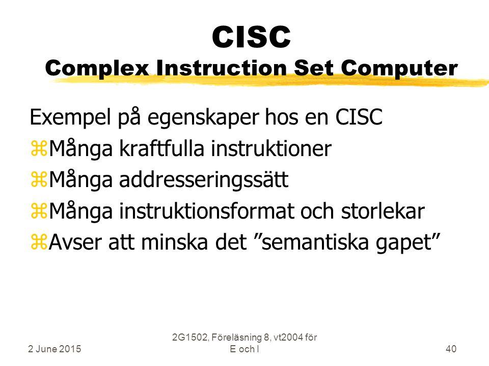 2 June 2015 2G1502, Föreläsning 8, vt2004 för E och I40 CISC Complex Instruction Set Computer Exempel på egenskaper hos en CISC zMånga kraftfulla instruktioner zMånga addresseringssätt zMånga instruktionsformat och storlekar zAvser att minska det semantiska gapet