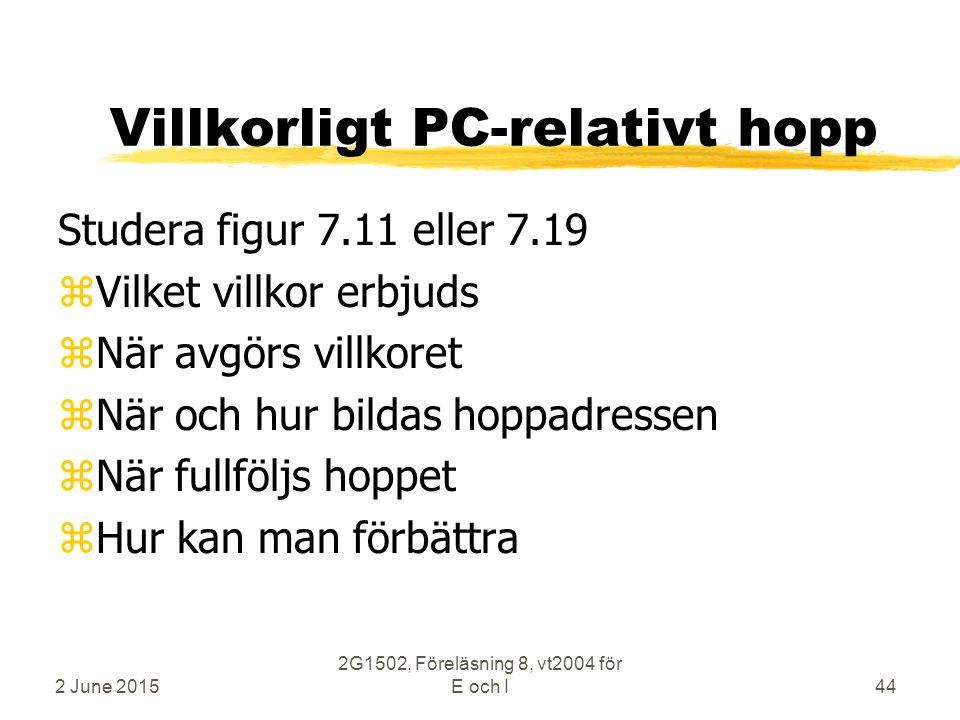 2 June 2015 2G1502, Föreläsning 8, vt2004 för E och I44 Villkorligt PC-relativt hopp Studera figur 7.11 eller 7.19 zVilket villkor erbjuds zNär avgörs villkoret zNär och hur bildas hoppadressen zNär fullföljs hoppet zHur kan man förbättra