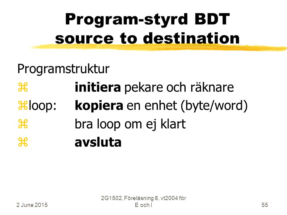 2 June 2015 2G1502, Föreläsning 8, vt2004 för E och I55 Program-styrd BDT source to destination Programstruktur zinitiera pekare och räknare zloop:kopiera en enhet (byte/word) z bra loop om ej klart z avsluta
