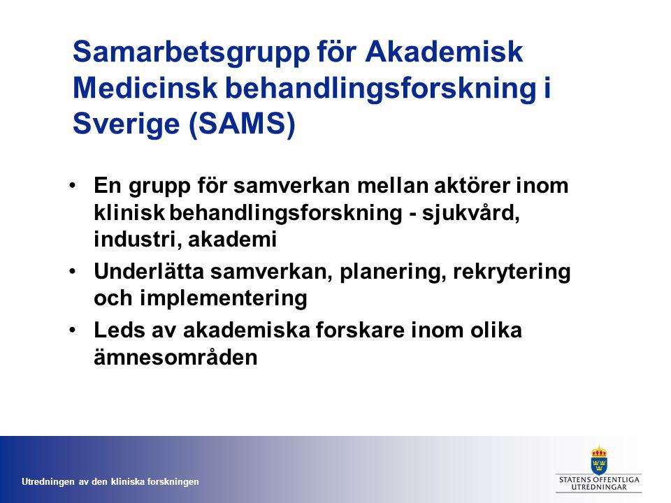 Utredningen av den kliniska forskningen Samarbetsgrupp för Akademisk Medicinsk behandlingsforskning i Sverige (SAMS) En grupp för samverkan mellan aktörer inom klinisk behandlingsforskning - sjukvård, industri, akademi Underlätta samverkan, planering, rekrytering och implementering Leds av akademiska forskare inom olika ämnesområden