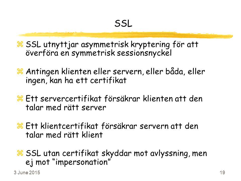 3 June 201519 SSL zSSL utnyttjar asymmetrisk kryptering för att överföra en symmetrisk sessionsnyckel zAntingen klienten eller servern, eller båda, eller ingen, kan ha ett certifikat zEtt servercertifikat försäkrar klienten att den talar med rätt server zEtt klientcertifikat försäkrar servern att den talar med rätt klient zSSL utan certifikat skyddar mot avlyssning, men ej mot impersonation