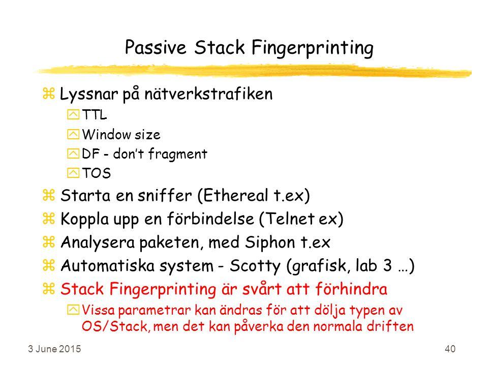 3 June 201540 Passive Stack Fingerprinting zLyssnar på nätverkstrafiken yTTL yWindow size yDF - don't fragment yTOS zStarta en sniffer (Ethereal t.ex) zKoppla upp en förbindelse (Telnet ex) zAnalysera paketen, med Siphon t.ex zAutomatiska system - Scotty (grafisk, lab 3 …) zStack Fingerprinting är svårt att förhindra yVissa parametrar kan ändras för att dölja typen av OS/Stack, men det kan påverka den normala driften