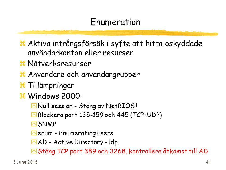 3 June 201541 Enumeration zAktiva intrångsförsök i syfte att hitta oskyddade användarkonton eller resurser zNätverksresurser zAnvändare och användargrupper zTillämpningar zWindows 2000: yNull session - Stäng av NetBIOS .