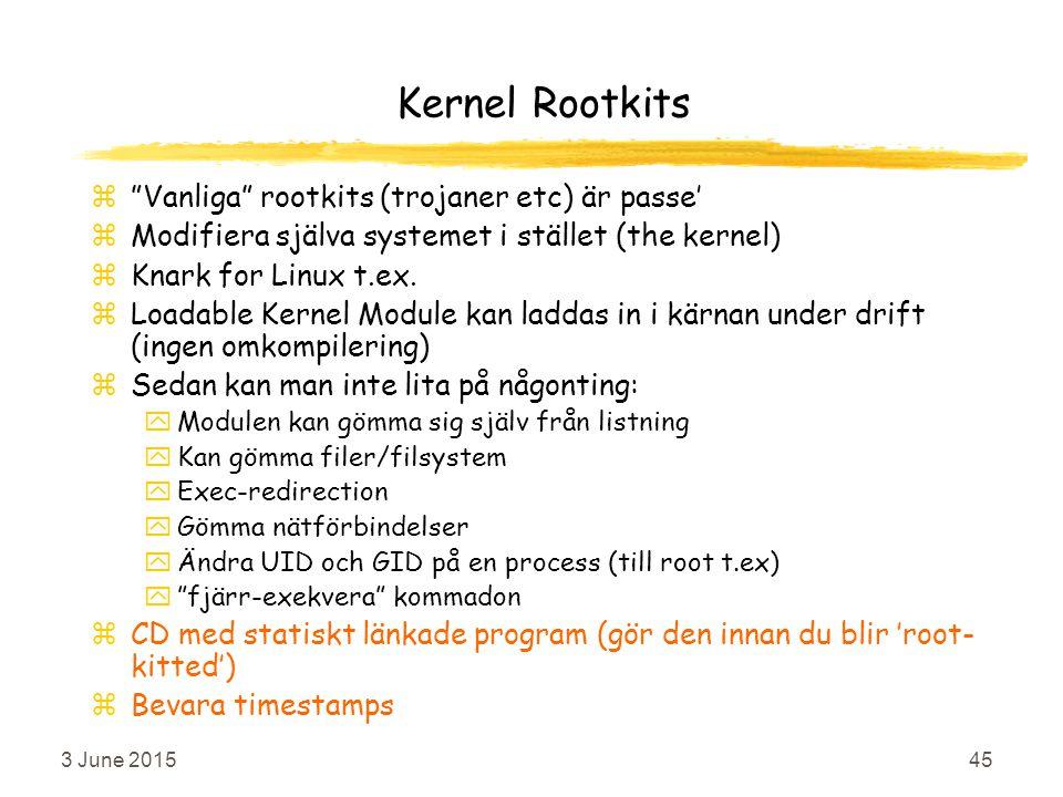 3 June 201545 Kernel Rootkits z Vanliga rootkits (trojaner etc) är passe' zModifiera själva systemet i stället (the kernel) zKnark for Linux t.ex.