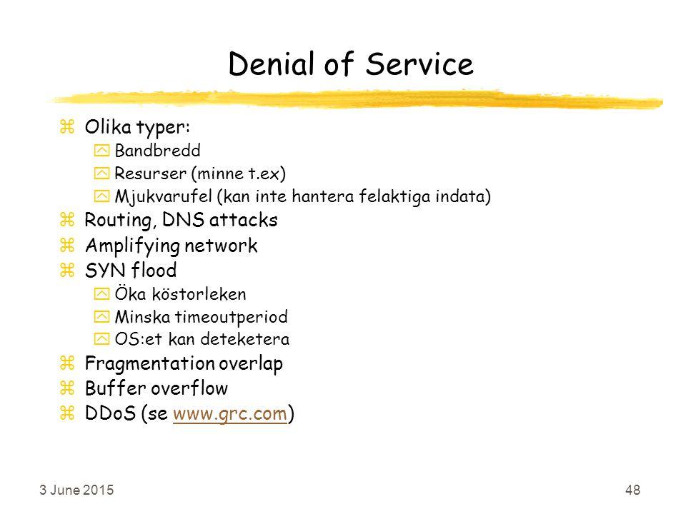 3 June 201548 Denial of Service zOlika typer: yBandbredd yResurser (minne t.ex) yMjukvarufel (kan inte hantera felaktiga indata) zRouting, DNS attacks zAmplifying network zSYN flood yÖka köstorleken yMinska timeoutperiod yOS:et kan deteketera zFragmentation overlap zBuffer overflow zDDoS (se www.grc.com)www.grc.com