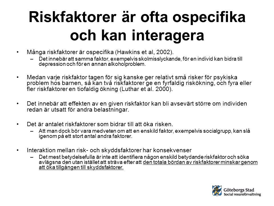 Riskfaktorer är ofta ospecifika och kan interagera Många riskfaktorer är ospecifika (Hawkins et al, 2002). –Det innebär att samma faktor, exempelvis s