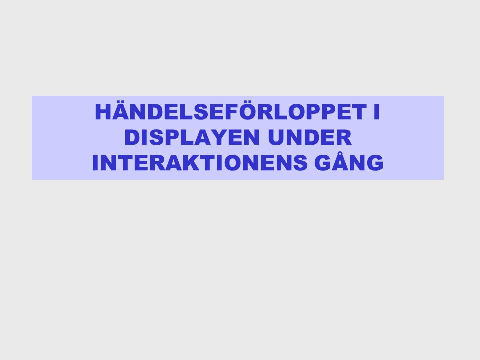 HÄNDELSEFÖRLOPPET I DISPLAYEN UNDER INTERAKTIONENS GÅNG