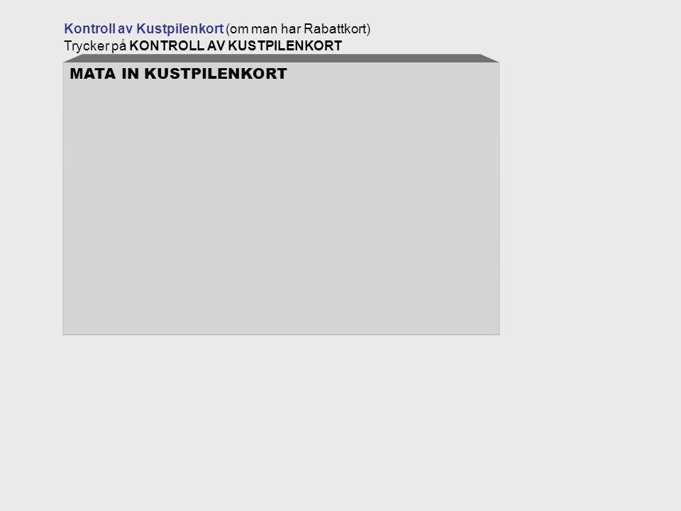 Kontroll av Kustpilenkort (om man har Rabattkort) Trycker på KONTROLL AV KUSTPILENKORT MATA IN KUSTPILENKORT