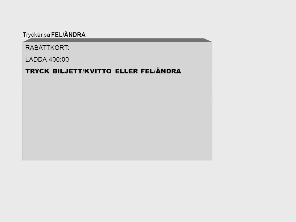 Trycker på FEL/ÄNDRA RABATTKORT: LADDA 400:00 TRYCK BILJETT/KVITTO ELLER FEL/ÄNDRA