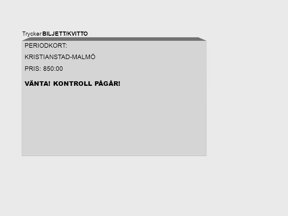 Trycker BILJETT/KVITTO PERIODKORT: KRISTIANSTAD-MALMÖ PRIS: 850:00 VÄNTA! KONTROLL PÅGÅR!