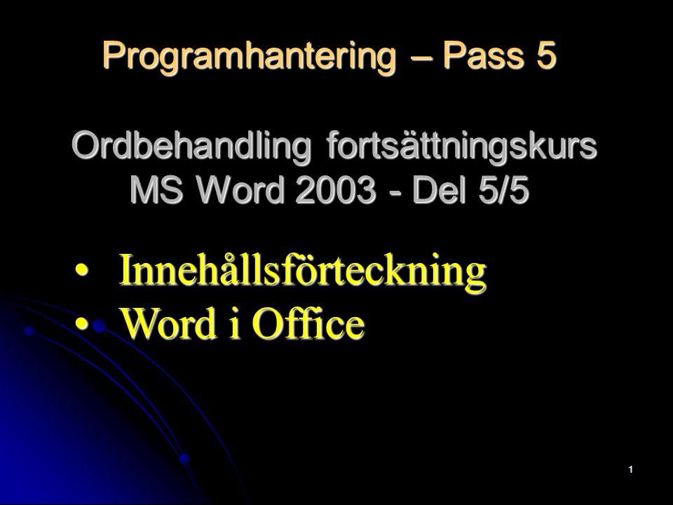 1 Programhantering – Pass 5 Ordbehandling fortsättningskurs MS Word 2003 - Del 5/5 InnehållsförteckningInnehållsförteckning Word i OfficeWord i Office