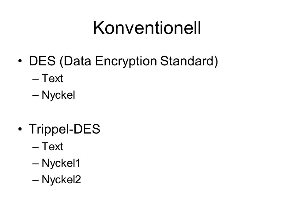 Konventionell DES (Data Encryption Standard) –Text –Nyckel Trippel-DES –Text –Nyckel1 –Nyckel2