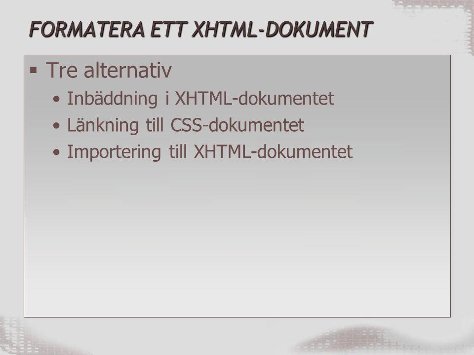 FORMATERA ETT XHTML-DOKUMENT  Tre alternativ Inbäddning i XHTML-dokumentet Länkning till CSS-dokumentet Importering till XHTML-dokumentet