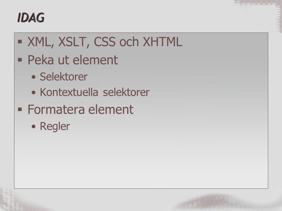 IDAG  XML, XSLT, CSS och XHTML  Peka ut element Selektorer Kontextuella selektorer  Formatera element Regler